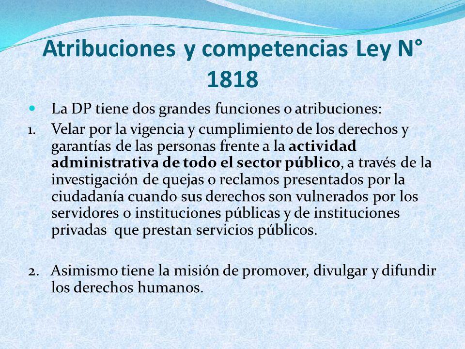 Atribuciones y competencias Ley N° 1818 La DP tiene dos grandes funciones o atribuciones: 1. Velar por la vigencia y cumplimiento de los derechos y ga