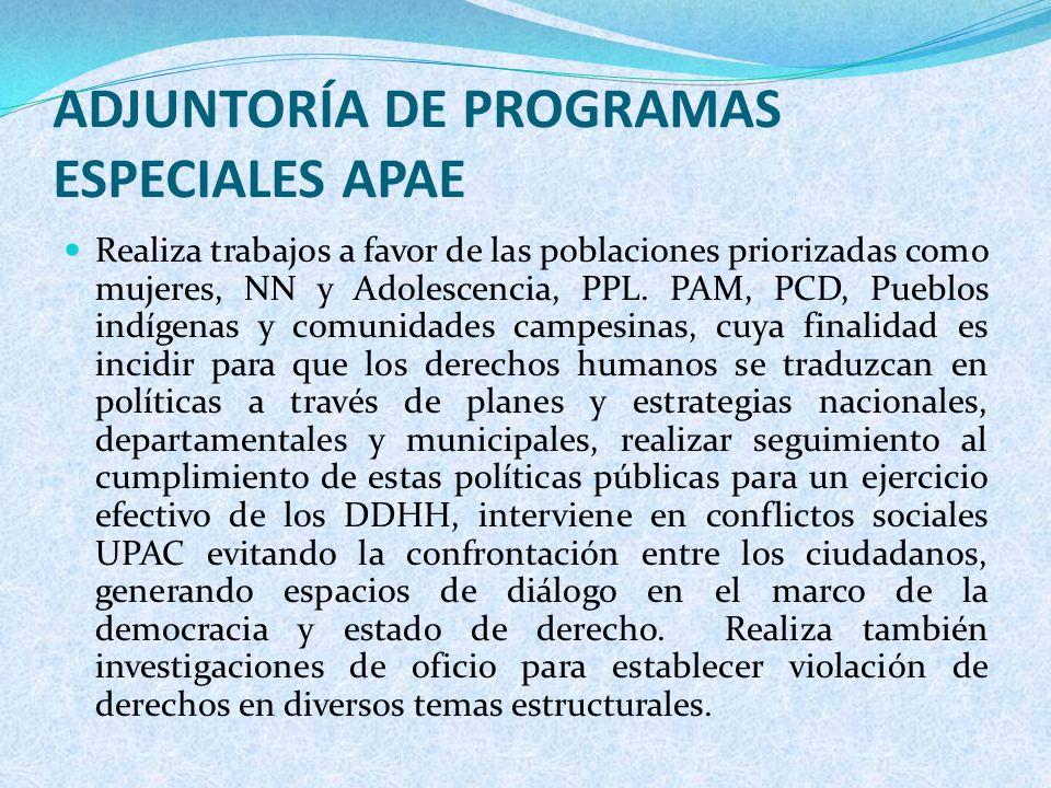 ADJUNTORÍA DE PROGRAMAS ESPECIALES APAE Realiza trabajos a favor de las poblaciones priorizadas como mujeres, NN y Adolescencia, PPL. PAM, PCD, Pueblo