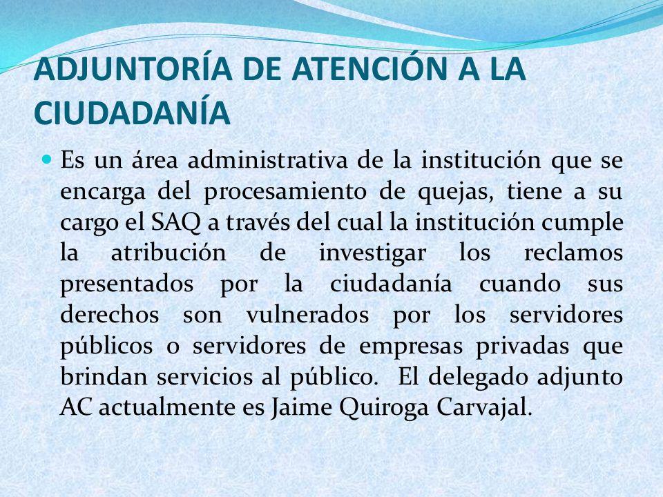 ADJUNTORÍA DE ATENCIÓN A LA CIUDADANÍA Es un área administrativa de la institución que se encarga del procesamiento de quejas, tiene a su cargo el SAQ
