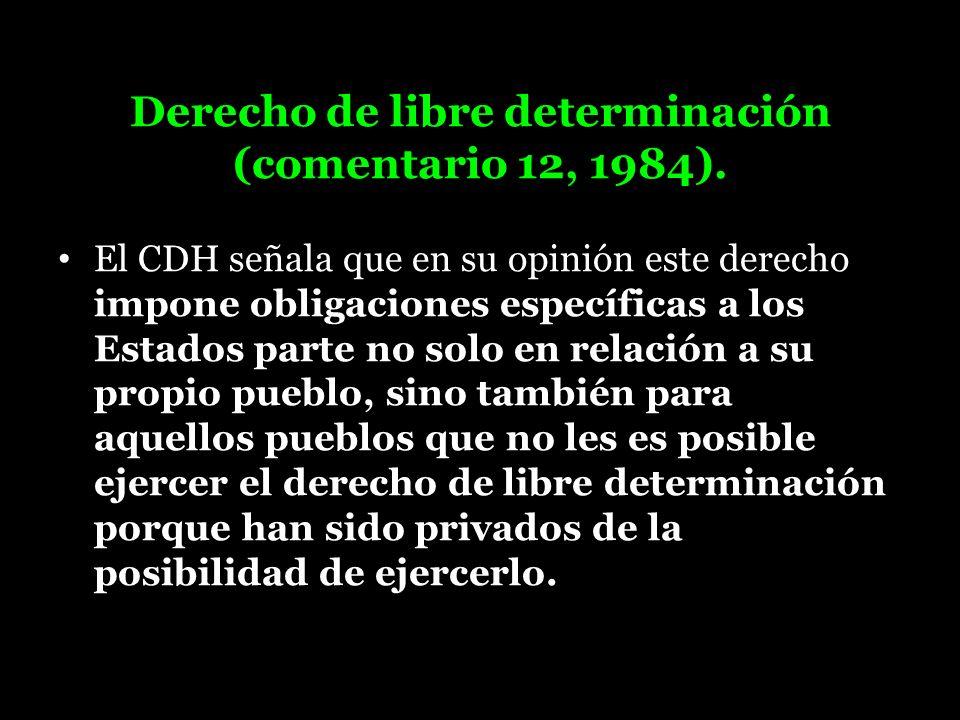 Derecho de libre determinación (comentario 12, 1984). El CDH señala que en su opinión este derecho impone obligaciones específicas a los Estados parte