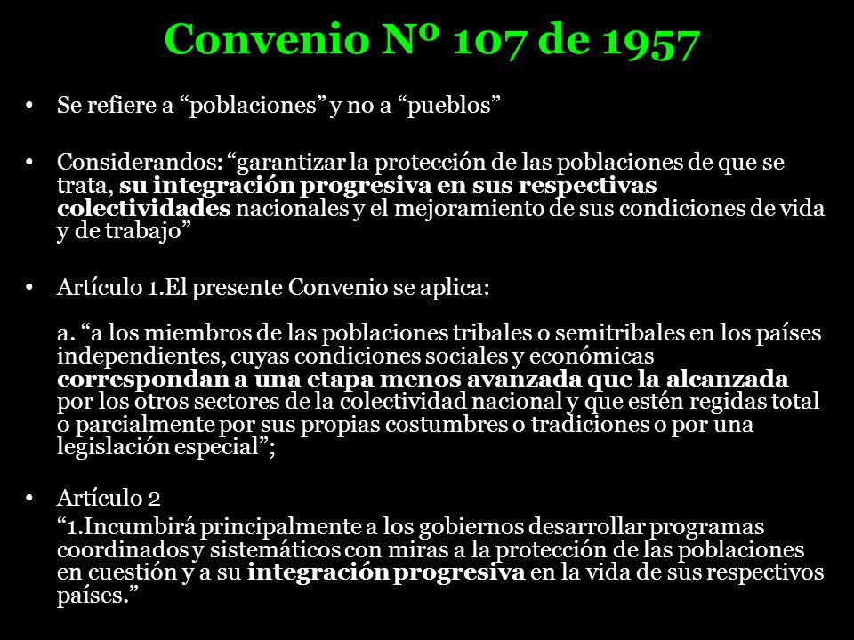 Convenio Nº 107 de 1957 Se refiere a poblaciones y no a pueblos Considerandos: garantizar la protección de las poblaciones de que se trata, su integra