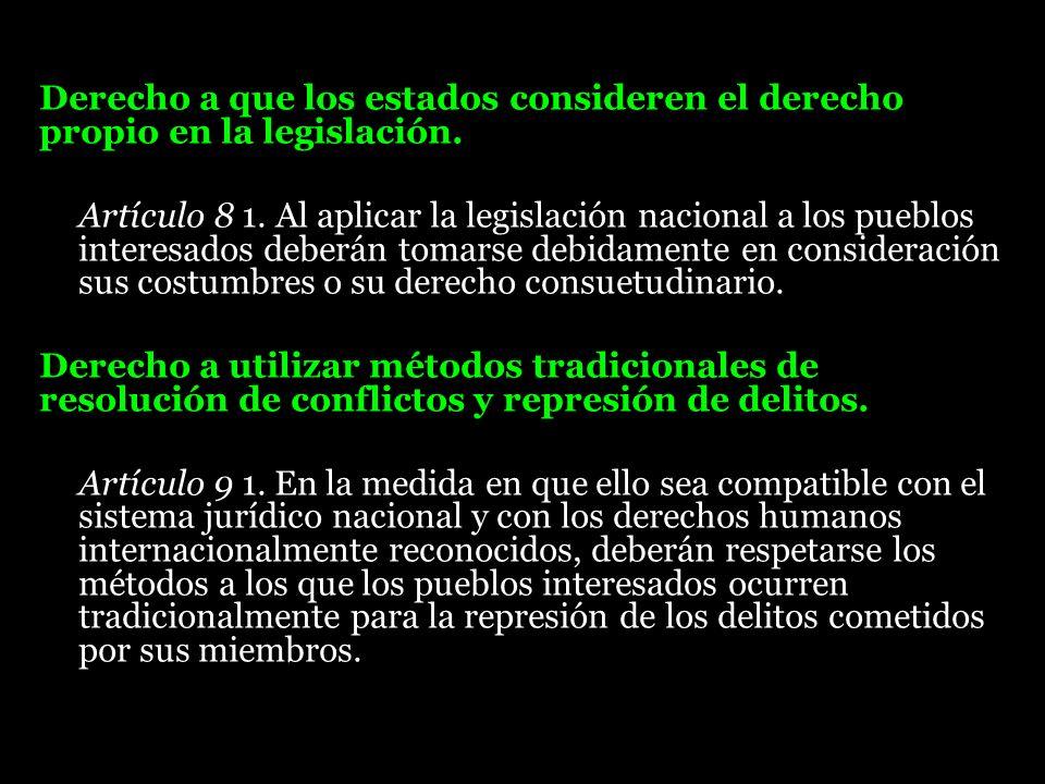 Derecho a que los estados consideren el derecho propio en la legislación. Artículo 8 1. Al aplicar la legislación nacional a los pueblos interesados d