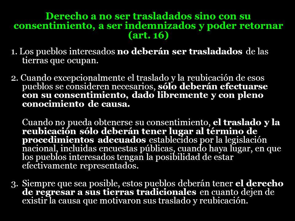 Derecho a no ser trasladados sino con su consentimiento, a ser indemnizados y poder retornar (art. 16) 1. Los pueblos interesados no deberán ser trasl