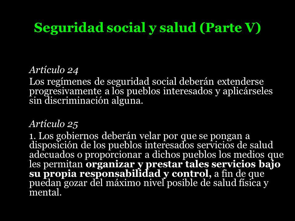 Seguridad social y salud (Parte V) Artículo 24 Los regímenes de seguridad social deberán extenderse progresivamente a los pueblos interesados y aplicá