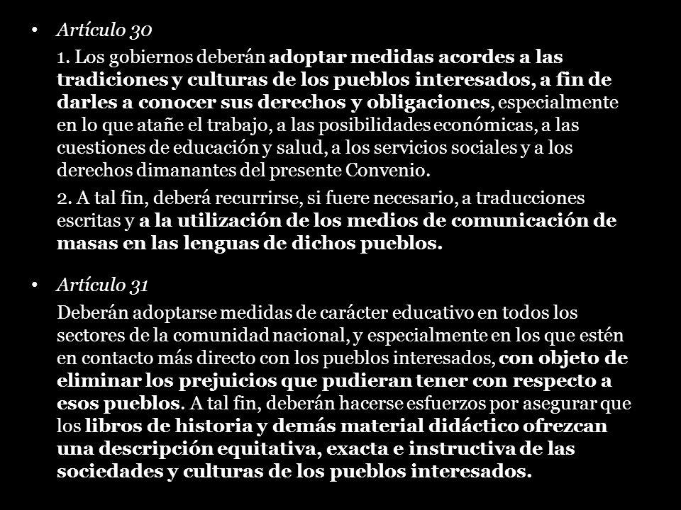Artículo 30 1. Los gobiernos deberán adoptar medidas acordes a las tradiciones y culturas de los pueblos interesados, a fin de darles a conocer sus de