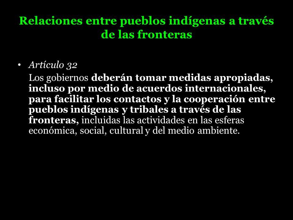 Relaciones entre pueblos indígenas a través de las fronteras Artículo 32 Los gobiernos deberán tomar medidas apropiadas, incluso por medio de acuerdos
