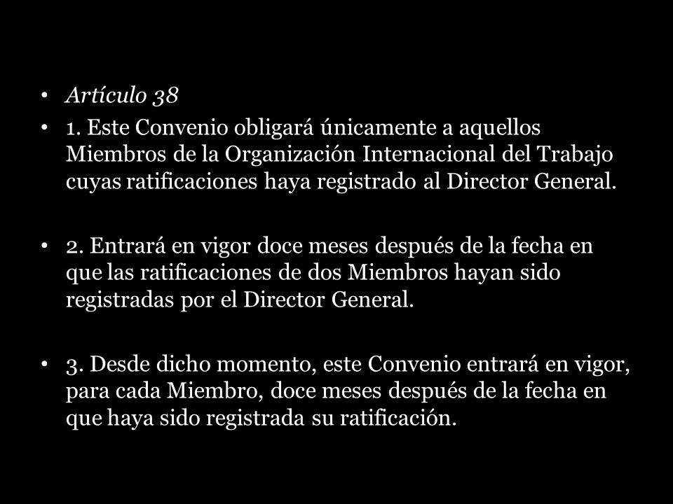 Artículo 38 1. Este Convenio obligará únicamente a aquellos Miembros de la Organización Internacional del Trabajo cuyas ratificaciones haya registrado