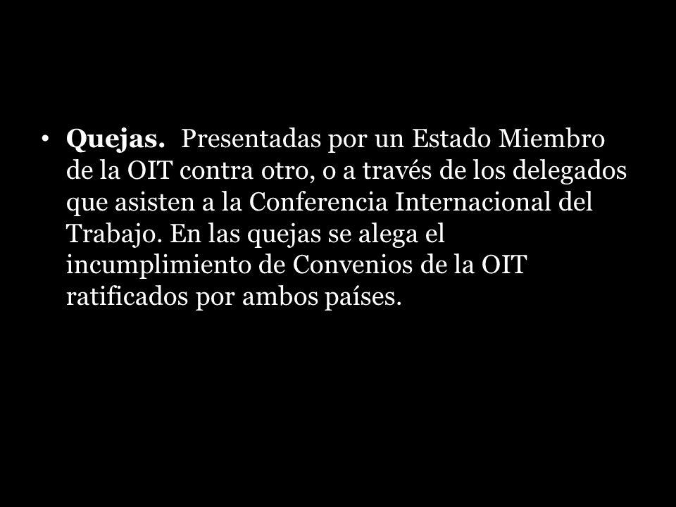 Quejas. Presentadas por un Estado Miembro de la OIT contra otro, o a través de los delegados que asisten a la Conferencia Internacional del Trabajo. E
