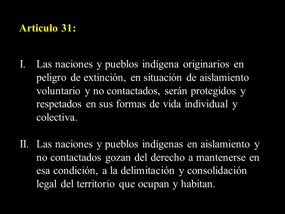 Articulo 31: I. Las naciones y pueblos indígena originarios en peligro de extinción, en situación de aislamiento voluntario y no contactados, serán pr