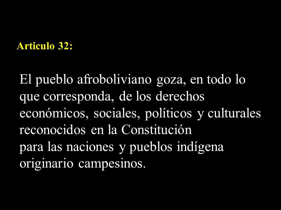 Articulo 32: El pueblo afroboliviano goza, en todo lo que corresponda, de los derechos económicos, sociales, políticos y culturales reconocidos en la