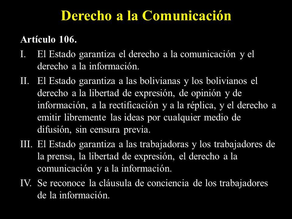 Derecho a la Comunicación Artículo 106. I. El Estado garantiza el derecho a la comunicación y el derecho a la información. II. El Estado garantiza a l