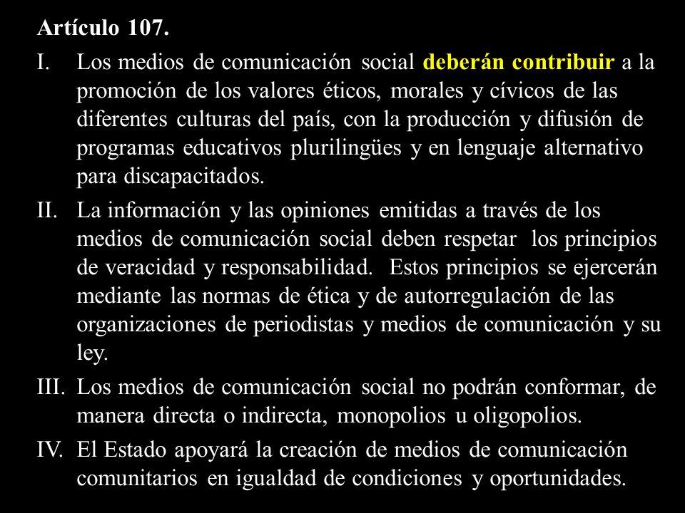 Artículo 107. I. Los medios de comunicación social deberán contribuir a la promoción de los valores éticos, morales y cívicos de las diferentes cultur