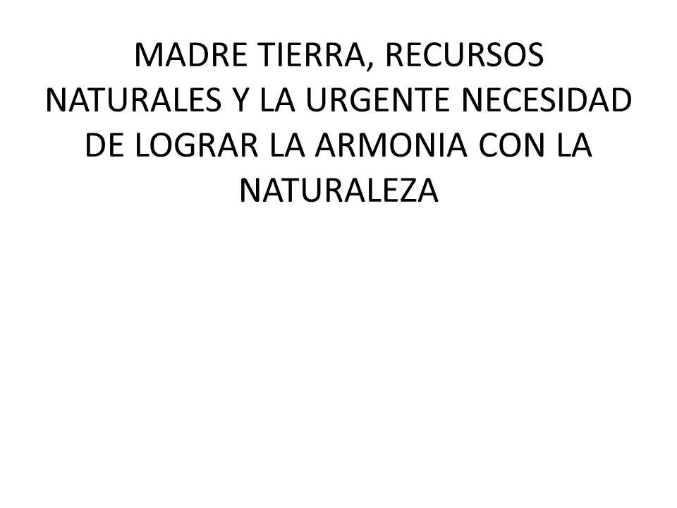MADRE TIERRA, RECURSOS NATURALES Y LA URGENTE NECESIDAD DE LOGRAR LA ARMONIA CON LA NATURALEZA
