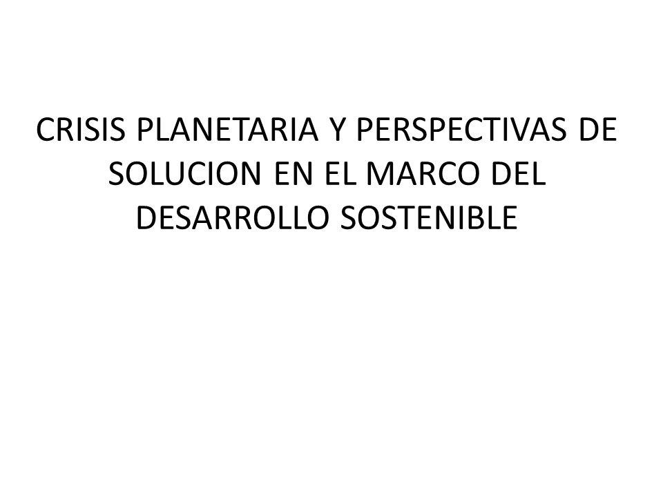 CRISIS PLANETARIA Y PERSPECTIVAS DE SOLUCION EN EL MARCO DEL DESARROLLO SOSTENIBLE