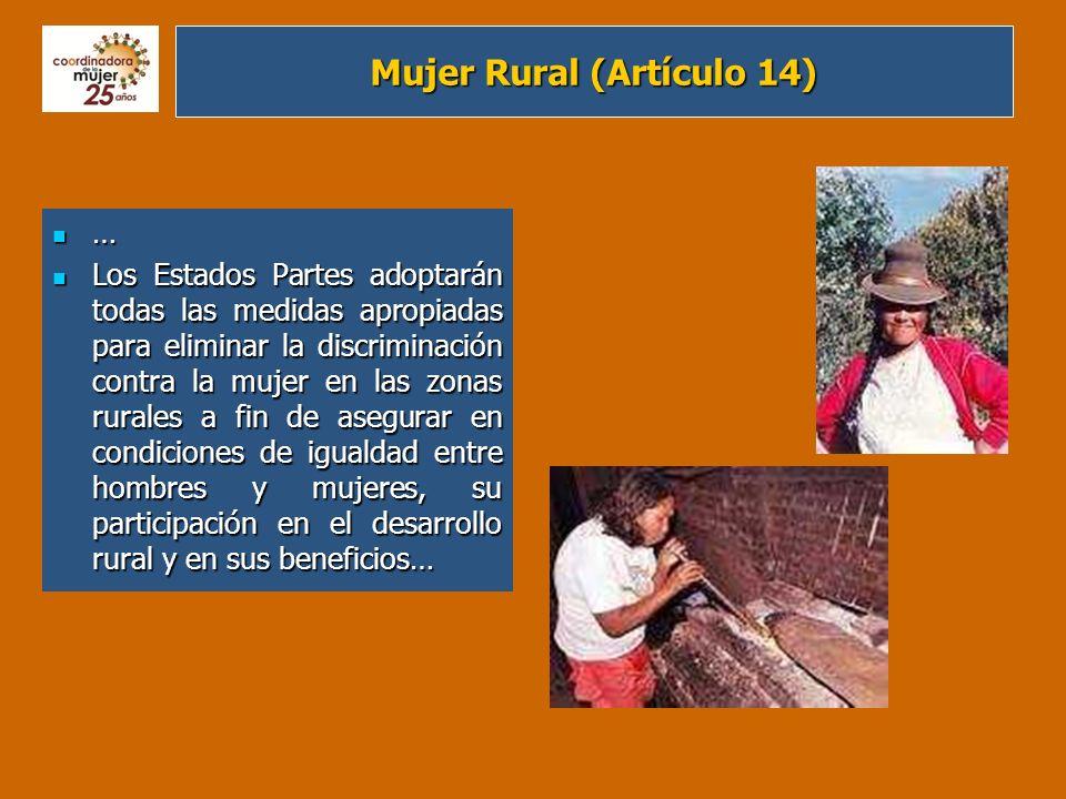 Mujer Rural (Artículo 14) … Los Estados Partes adoptarán todas las medidas apropiadas para eliminar la discriminación contra la mujer en las zonas rur