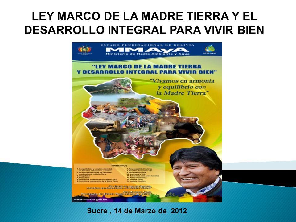 LEY MARCO DE LA MADRE TIERRA Y EL DESARROLLO INTEGRAL PARA VIVIR BIEN Sucre, 14 de Marzo de 2012