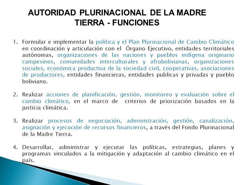 AUTORIDAD PLURINACIONAL DE LA MADRE TIERRA - FUNCIONES 1.Formular e implementar la política y el Plan Plurinacional de Cambio Climático en coordinació