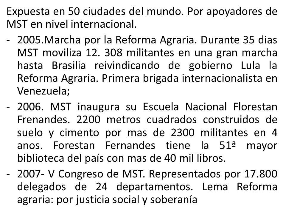 Expuesta en 50 ciudades del mundo. Por apoyadores de MST en nivel internacional. -2005.Marcha por la Reforma Agraria. Durante 35 dias MST moviliza 12.