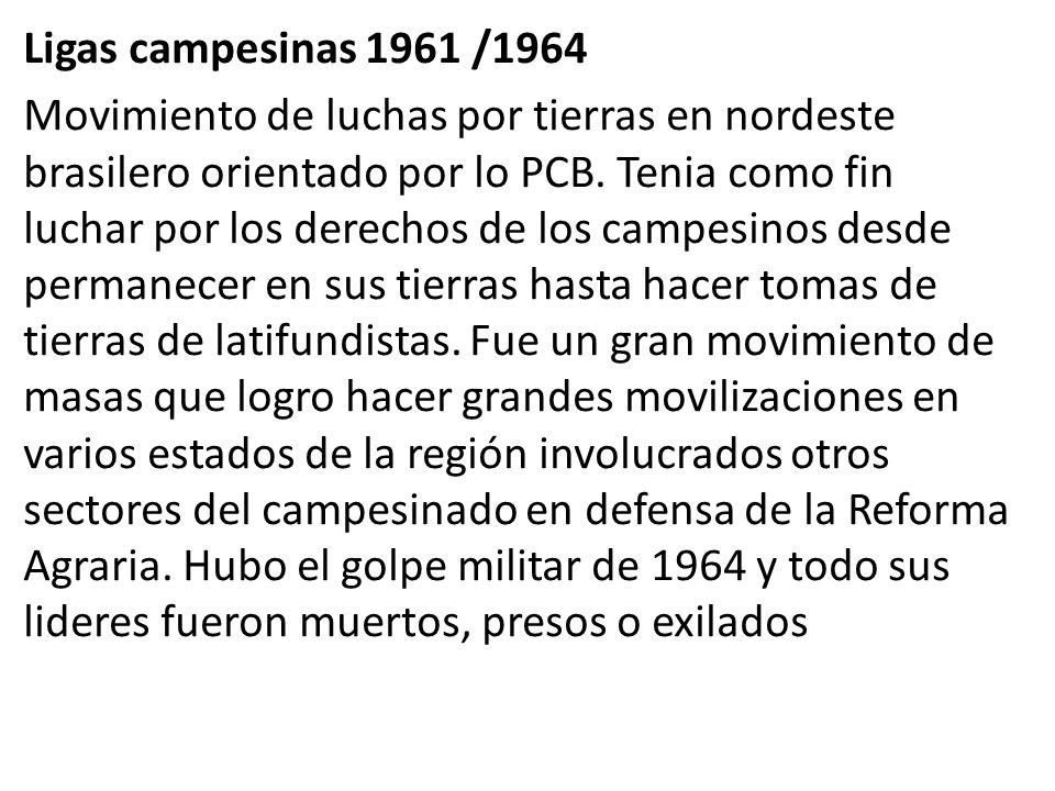 Ligas campesinas 1961 /1964 Movimiento de luchas por tierras en nordeste brasilero orientado por lo PCB. Tenia como fin luchar por los derechos de los
