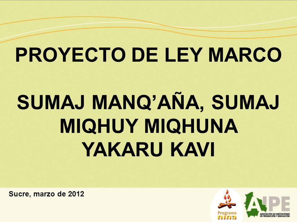 PROYECTO DE LEY MARCO SUMAJ MANQAÑA, SUMAJ MIQHUY MIQHUNA YAKARU KAVI Sucre, marzo de 2012