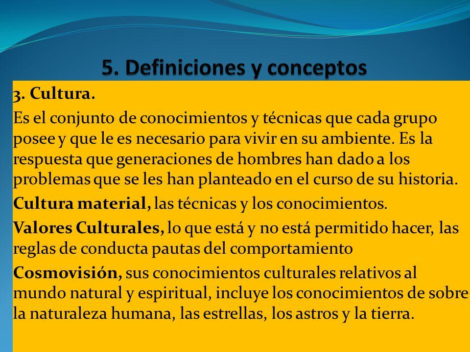 3. Cultura. Es el conjunto de conocimientos y técnicas que cada grupo posee y que le es necesario para vivir en su ambiente. Es la respuesta que gener