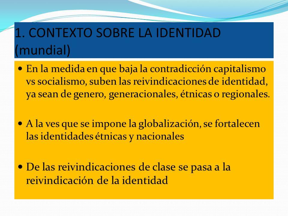 1. CONTEXTO SOBRE LA IDENTIDAD (mundial) En la medida en que baja la contradicción capitalismo vs socialismo, suben las reivindicaciones de identidad,