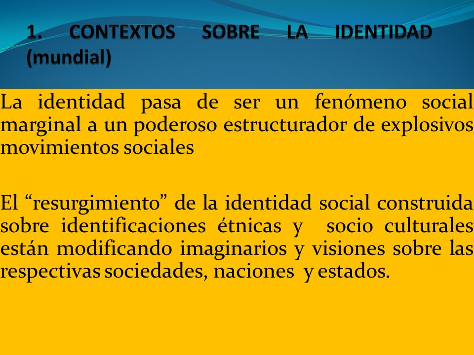 La identidad pasa de ser un fenómeno social marginal a un poderoso estructurador de explosivos movimientos sociales El resurgimiento de la identidad s