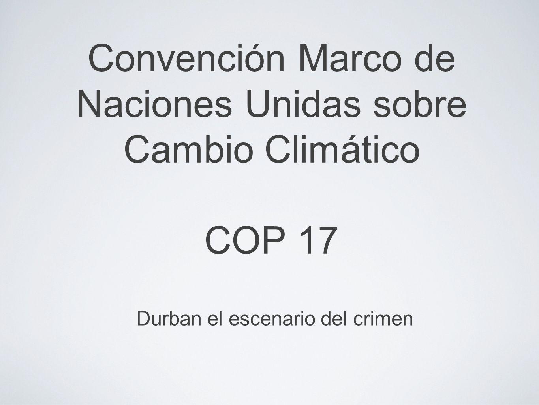 Convención Marco de Naciones Unidas sobre Cambio Climático COP 17 Durban el escenario del crimen