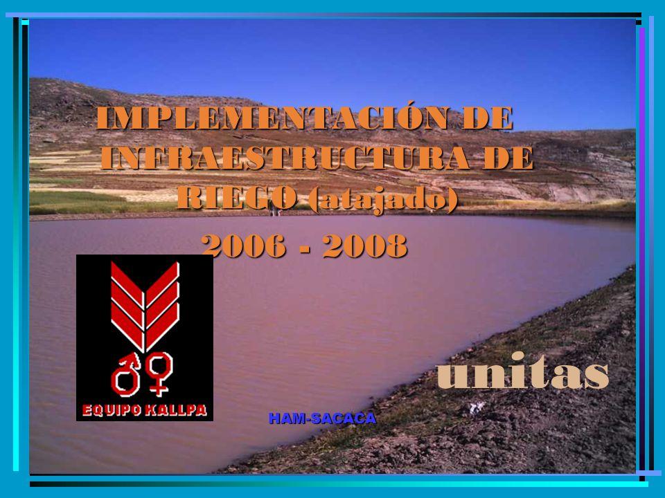IMPLEMENTACIÓN DE INFRAESTRUCTURA DE RIEGO (atajado) 2006 - 2008 HAM-SACACA unitas