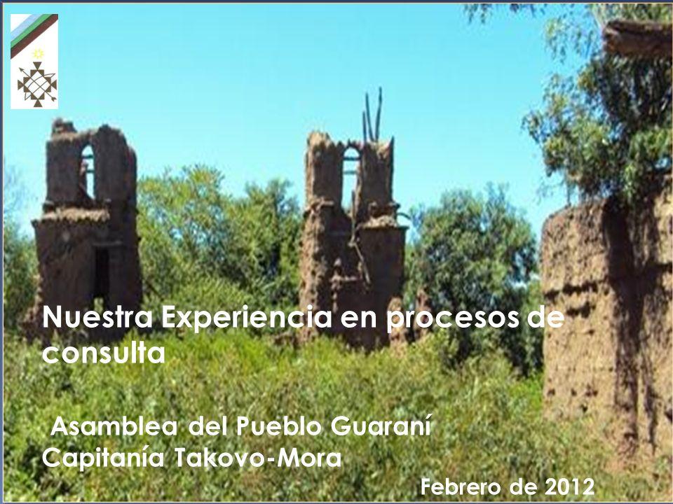 Nuestra Experiencia en procesos de consulta Asamblea del Pueblo Guaraní Capitanía Takovo-Mora Febrero de 2012