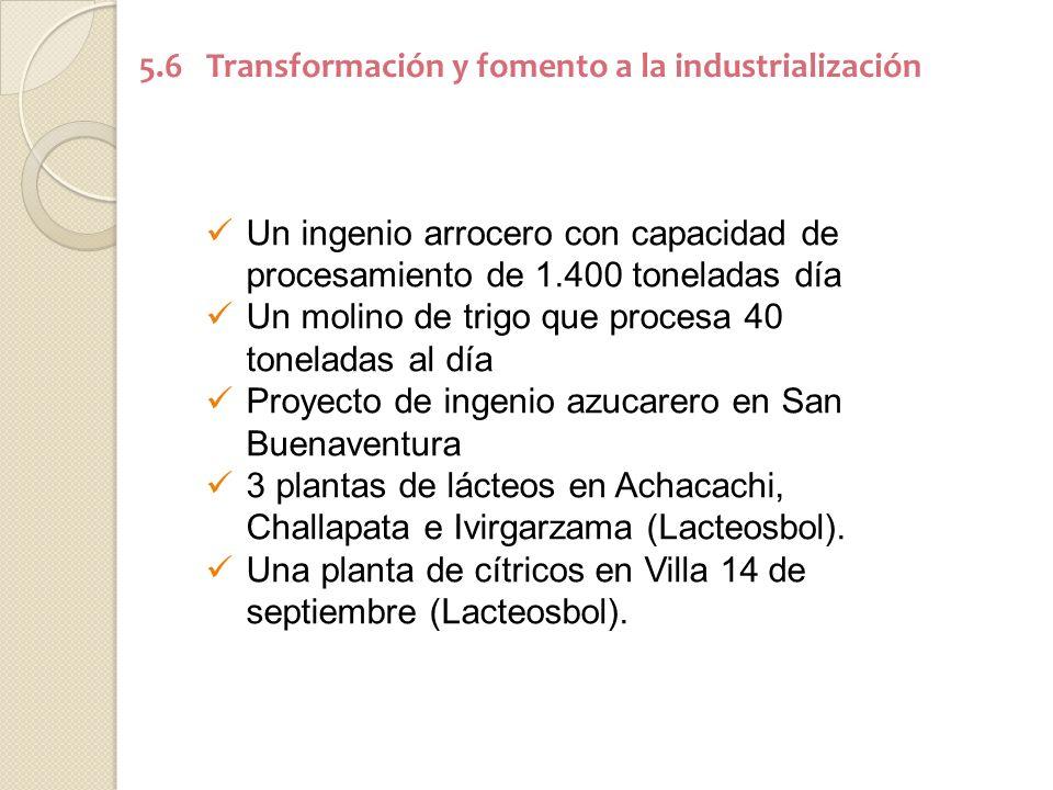 5.6 Transformación y fomento a la industrialización Un ingenio arrocero con capacidad de procesamiento de 1.400 toneladas día Un molino de trigo que procesa 40 toneladas al día Proyecto de ingenio azucarero en San Buenaventura 3 plantas de lácteos en Achacachi, Challapata e Ivirgarzama (Lacteosbol).