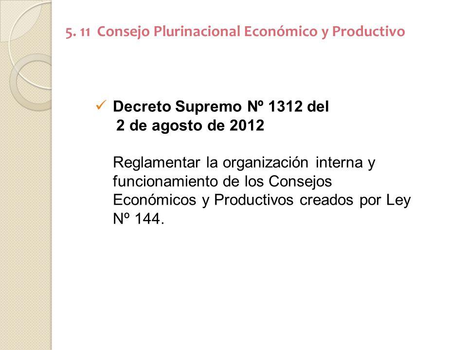 5. 11 Consejo Plurinacional Económico y Productivo Decreto Supremo Nº 1312 del 2 de agosto de 2012 Reglamentar la organización interna y funcionamient