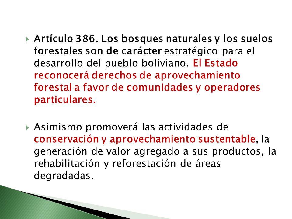 Artículo 386. Los bosques naturales y los suelos forestales son de carácter estratégico para el desarrollo del pueblo boliviano. El Estado reconocerá