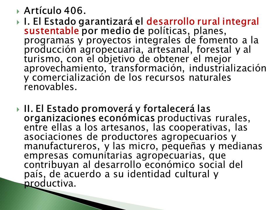 Artículo 406. I. El Estado garantizará el desarrollo rural integral sustentable por medio de políticas, planes, programas y proyectos integrales de fo