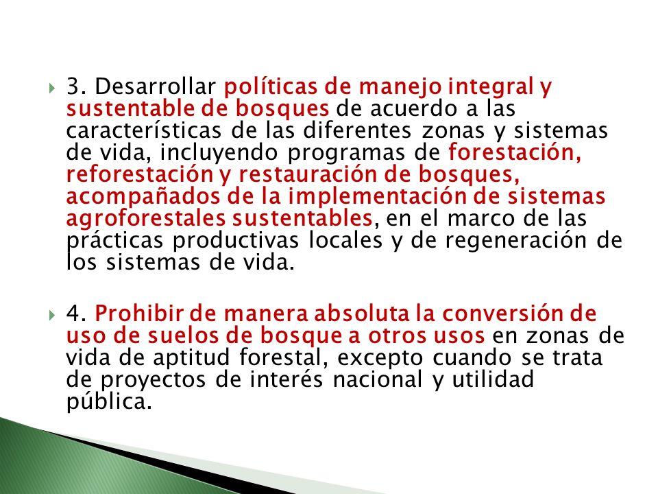 3. Desarrollar políticas de manejo integral y sustentable de bosques de acuerdo a las características de las diferentes zonas y sistemas de vida, incl