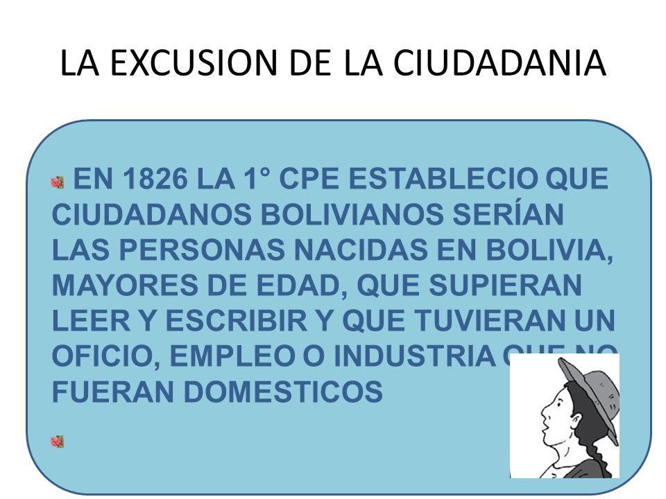 LA EXCUSION DE LA CIUDADANIA EN 1826 LA 1° CPE ESTABLECIO QUE CIUDADANOS BOLIVIANOS SERÍAN LAS PERSONAS NACIDAS EN BOLIVIA, MAYORES DE EDAD, QUE SUPIE