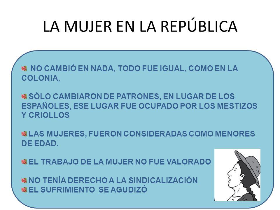 LA MUJER EN LA REPÚBLICA NO CAMBIÓ EN NADA, TODO FUE IGUAL, COMO EN LA COLONIA, SÓLO CAMBIARON DE PATRONES, EN LUGAR DE LOS ESPAÑOLES, ESE LUGAR FUE O