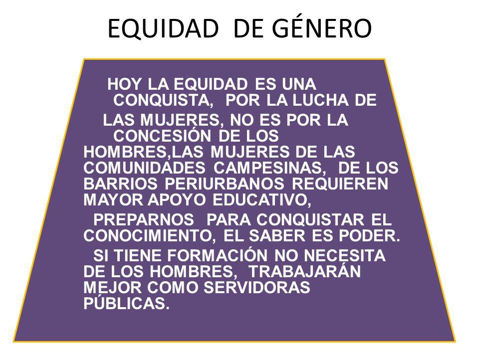 EQUIDAD DE GÉNERO HOY LA EQUIDAD ES UNA CONQUISTA, POR LA LUCHA DE LAS MUJERES, NO ES POR LA CONCESIÓN DE LOS HOMBRES,LAS MUJERES DE LAS COMUNIDADES C