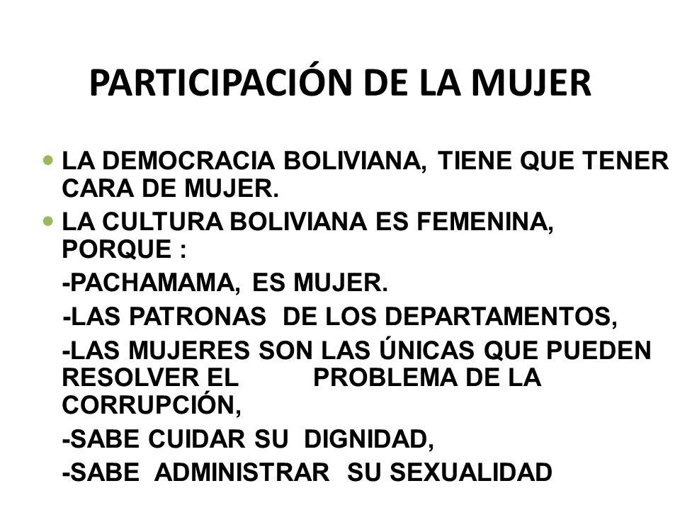 PARTICIPACIÓN DE LA MUJER LA DEMOCRACIA BOLIVIANA, TIENE QUE TENER CARA DE MUJER. LA CULTURA BOLIVIANA ES FEMENINA, PORQUE : -PACHAMAMA, ES MUJER. -LA