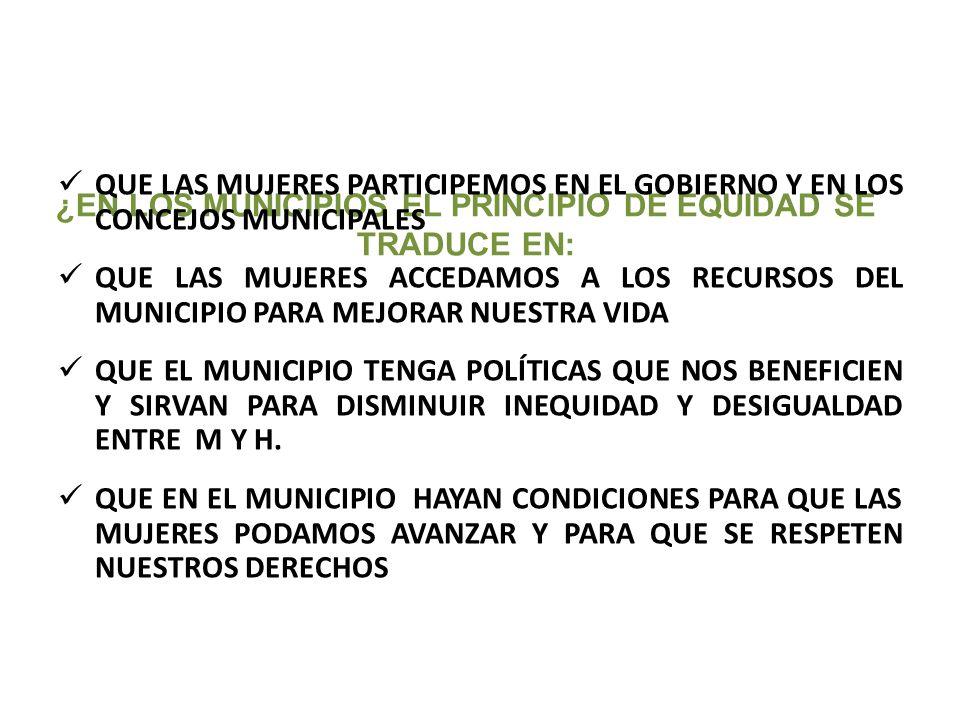 ¿EN LOS MUNICIPIOS EL PRINCIPIO DE EQUIDAD SE TRADUCE EN: QUE LAS MUJERES PARTICIPEMOS EN EL GOBIERNO Y EN LOS CONCEJOS MUNICIPALES QUE LAS MUJERES AC