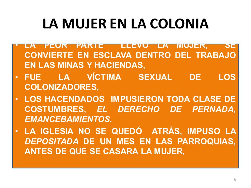 LA MUJER EN LA COLONIA LAS MUJERES INDIGENAS SE DEDICABAN A VARIAS ACTIVIDADES, AL COMERCIO, AL SERVICIO DOMÉSTICO, TRABAJABAN EN CASAS DE LAS ESPAÑOLAS A CAMBIO DE TECHO Y COMIDAD, NO EXISTIAN ACUERDOS LEGALES NI CONTRATOS, ESTAN MUJERES ERAN RETENIDAS CONTRA SU VOLUNTAD Y NO GOZABAN DE TIEMPO LIBRE SE TRATABA DEL SECTOR MAS OPRIMIDO Y POBRE DE LAS CIUDADES COLONIALES 7