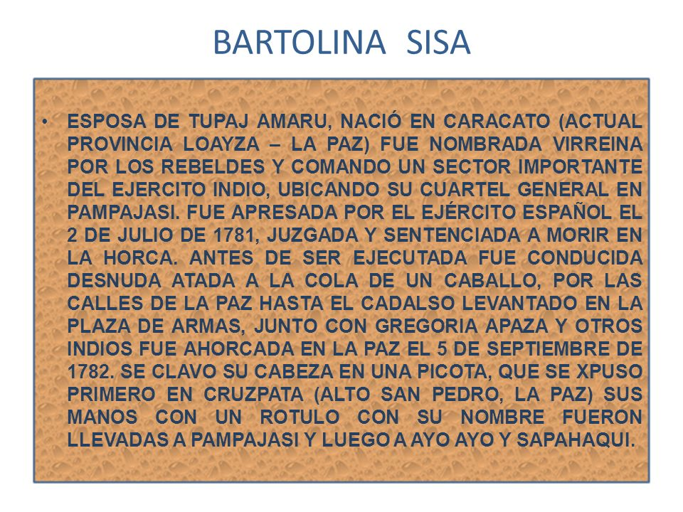 BARTOLINA SISA ESPOSA DE TUPAJ AMARU, NACIÓ EN CARACATO (ACTUAL PROVINCIA LOAYZA – LA PAZ) FUE NOMBRADA VIRREINA POR LOS REBELDES Y COMANDO UN SECTOR