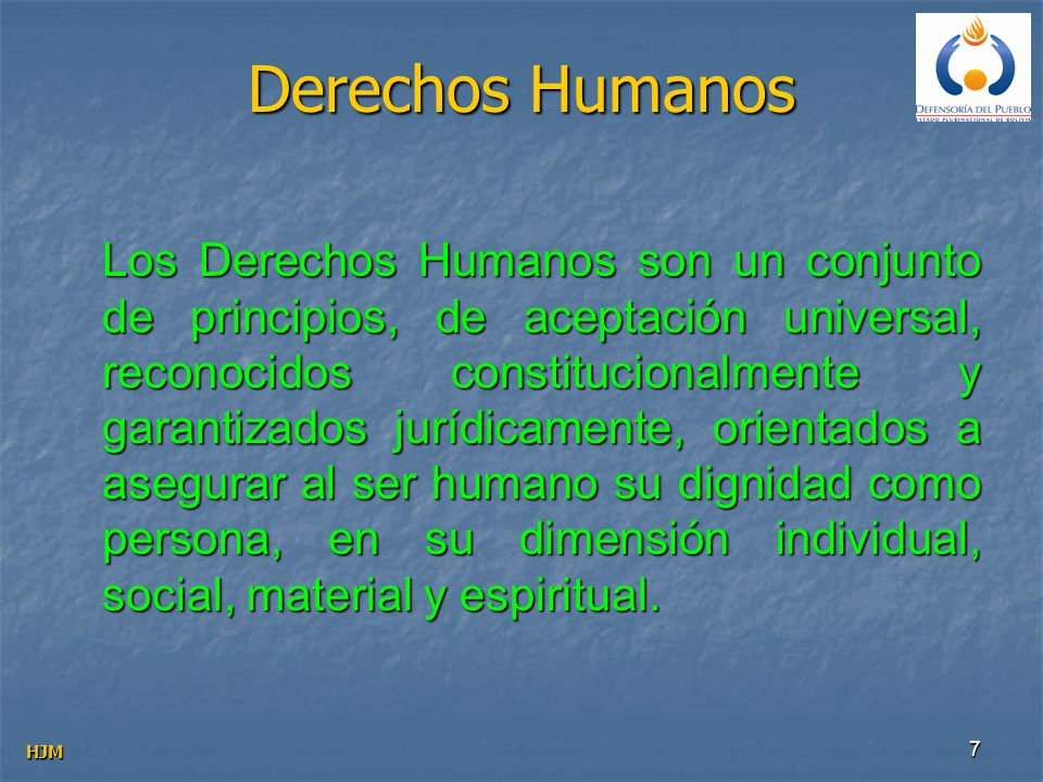 7 Los Derechos Humanos son un conjunto de principios, de aceptación universal, reconocidos constitucionalmente y garantizados jurídicamente, orientado