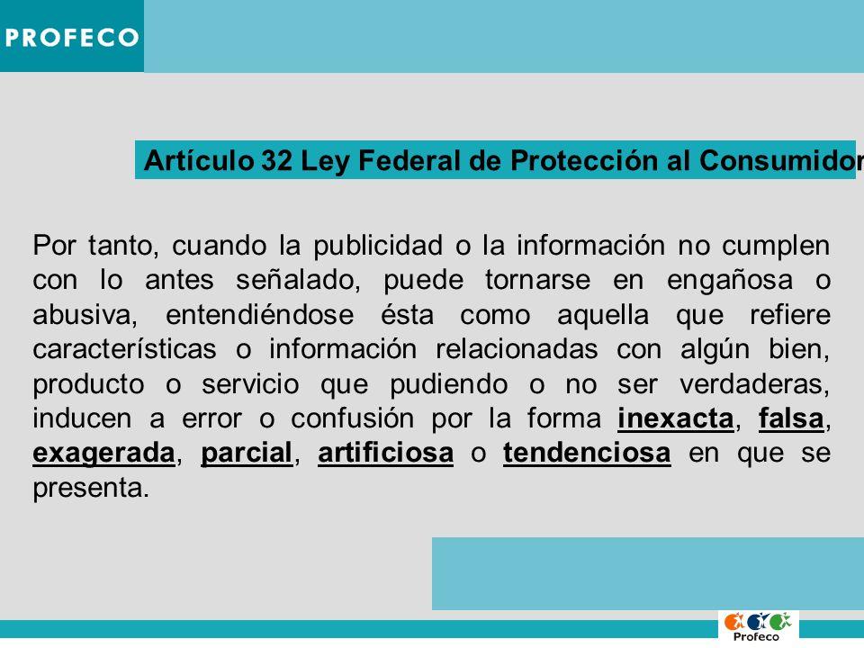 Artículo 32 Ley Federal de Protección al Consumidor Por tanto, cuando la publicidad o la información no cumplen con lo antes señalado, puede tornarse