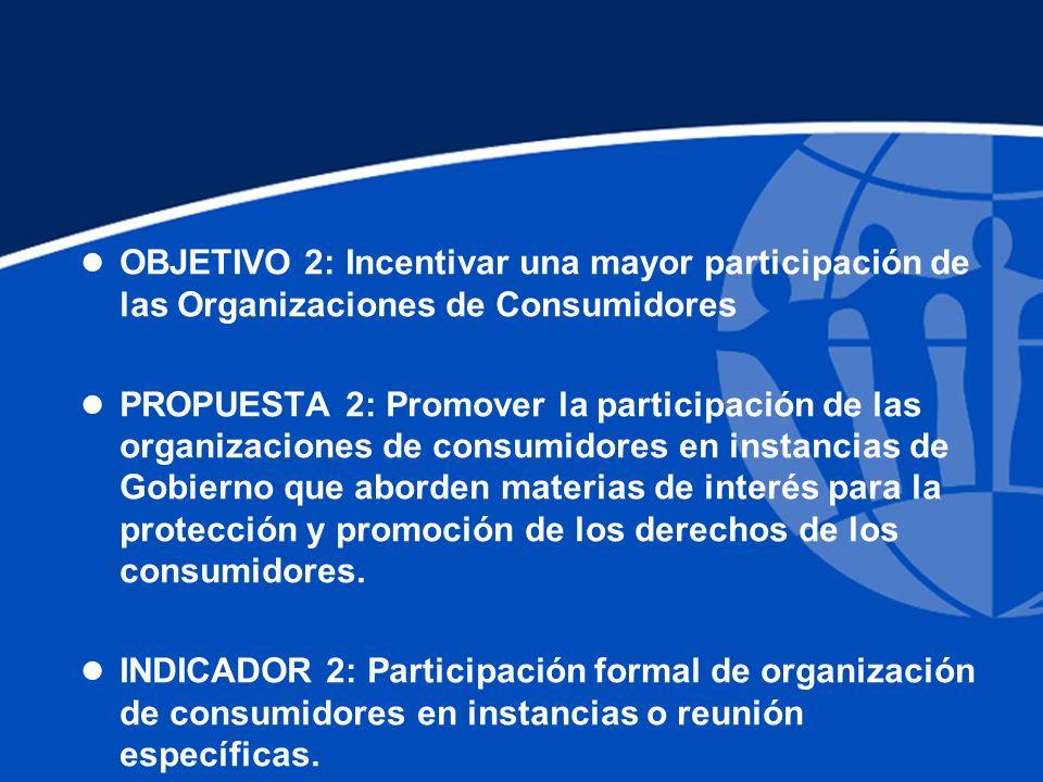 l OBJETIVO 2: Incentivar una mayor participación de las Organizaciones de Consumidores l PROPUESTA 2: Promover la participación de las organizaciones de consumidores en instancias de Gobierno que aborden materias de interés para la protección y promoción de los derechos de los consumidores.