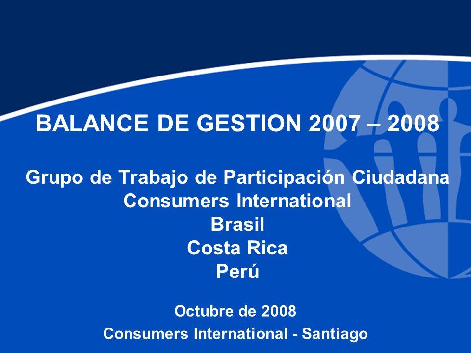 BALANCE DE GESTION 2007 – 2008 Grupo de Trabajo de Participación Ciudadana Consumers International Brasil Costa Rica Perú Octubre de 2008 Consumers International - Santiago