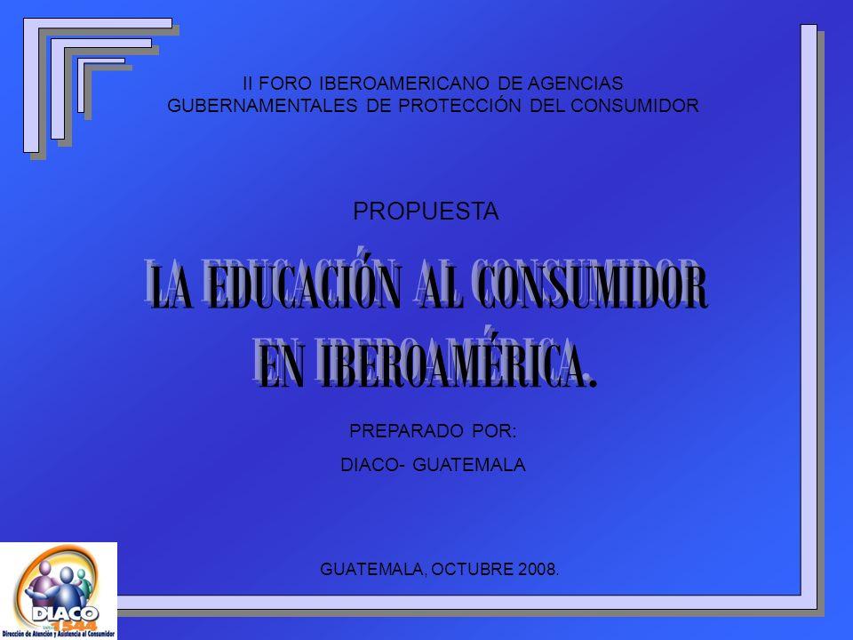 II FORO IBEROAMERICANO DE AGENCIAS GUBERNAMENTALES DE PROTECCIÓN DEL CONSUMIDOR PROPUESTA PREPARADO POR: DIACO- GUATEMALA GUATEMALA, OCTUBRE 2008.