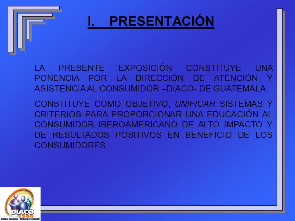 I. PRESENTACIÓN LA PRESENTE EXPOSICIÓN CONSTITUYE UNA PONENCIA POR LA DIRECCIÓN DE ATENCIÓN Y ASISTENCIA AL CONSUMIDOR –DIACO- DE GUATEMALA. CONSTITUY
