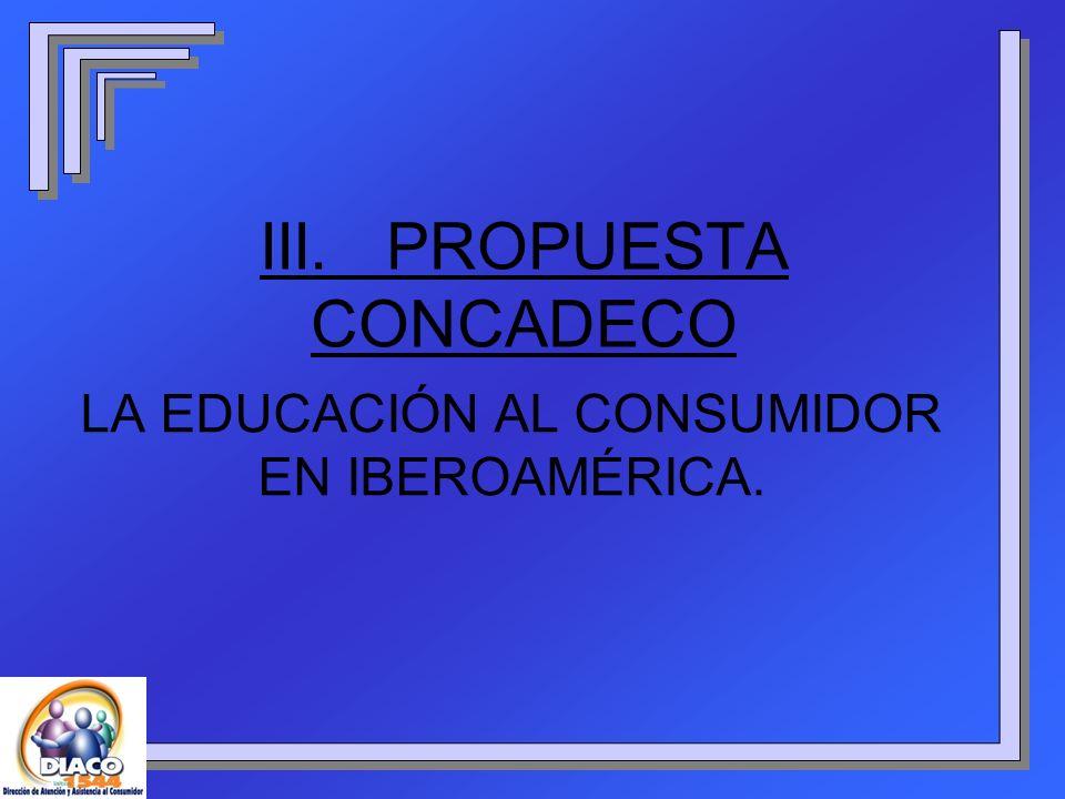 III. PROPUESTA CONCADECO LA EDUCACIÓN AL CONSUMIDOR EN IBEROAMÉRICA.