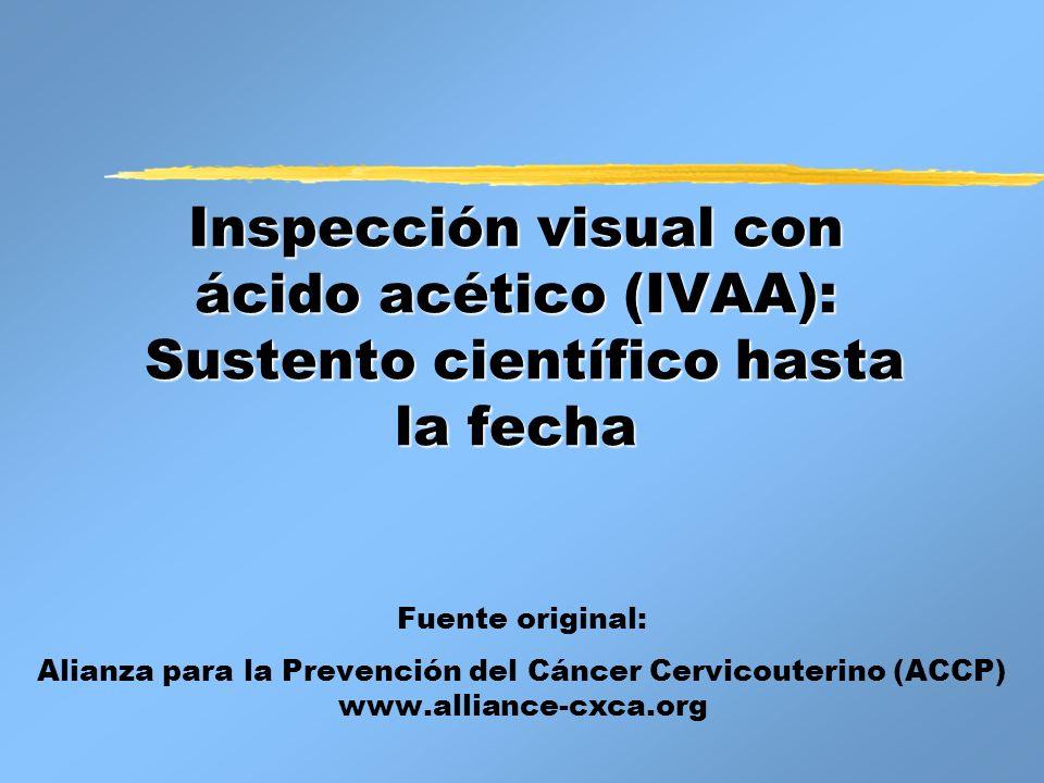 Inspección visual con ácido acético (IVAA): Sustento científico hasta la fecha Fuente original: Alianza para la Prevención del Cáncer Cervicouterino (